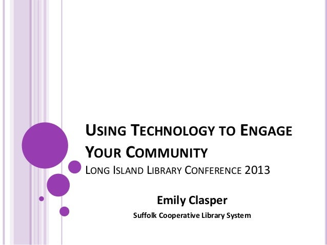 USING TECHNOLOGY TO ENGAGEYOUR COMMUNITYLONG ISLAND LIBRARY CONFERENCE 2013Emily ClasperSuffolk Cooperative Library System