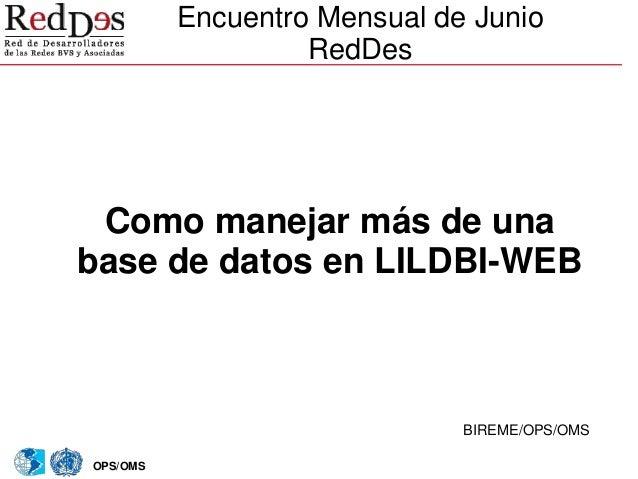 OPS/OMS Encuentro Mensual de Junio RedDes BIREME/OPS/OMS Como manejar más de una base de datos en LILDBI-WEB
