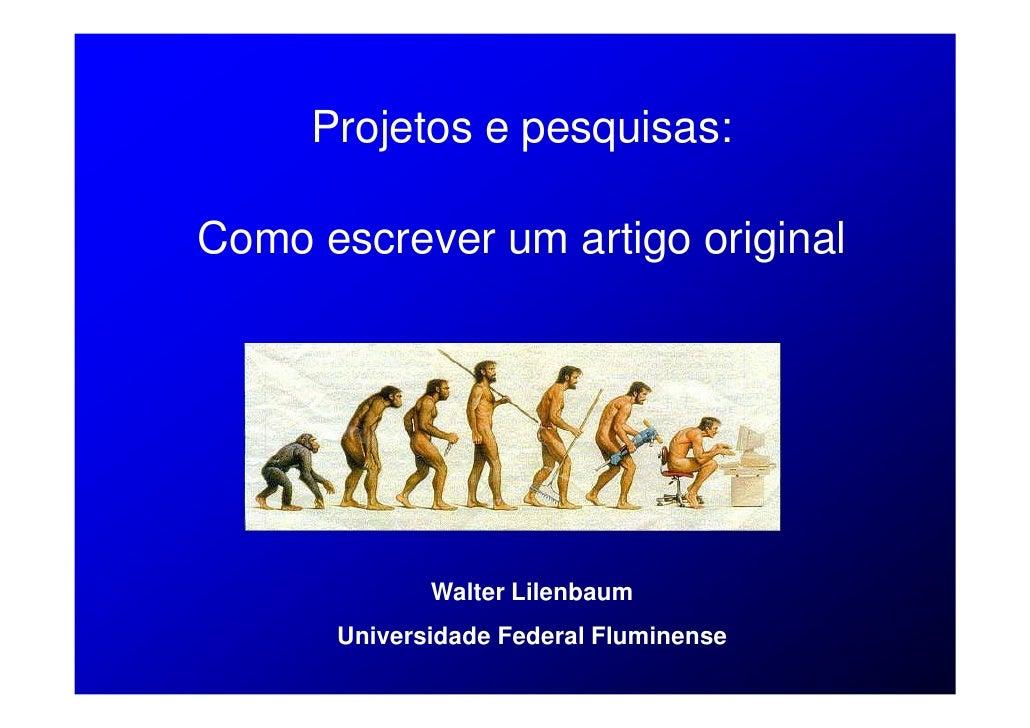 Projetos e pesquisas:  Como escrever um artigo original                  Walter Lilenbaum       Universidade Federal Flumi...