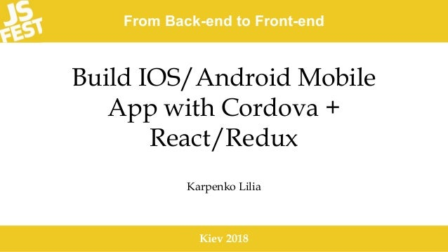 From Back-end to Front-end Kiev 2018 Build IOS/Android Mobile App with Cordova + React/Redux Karpenko Lilia