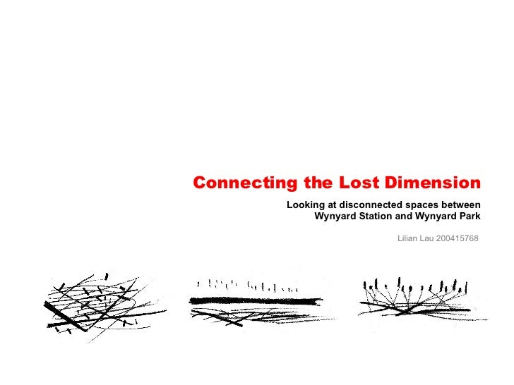 Connecting the Lost Dimension Looking at disconnected spaces between Wynyard Station and Wynyard Park Lilian Lau 200415768