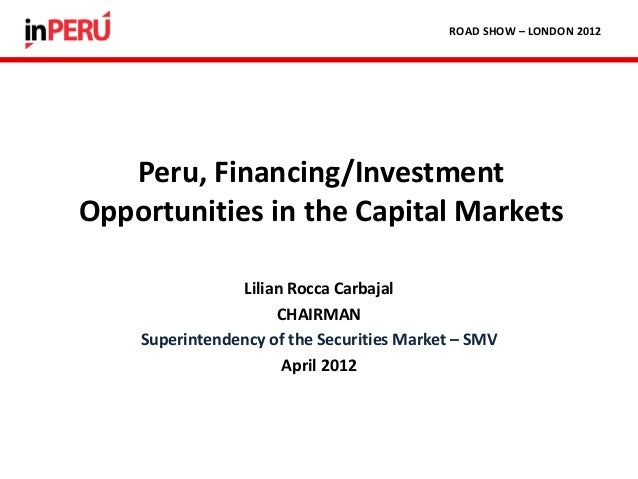 Lilian Rocca CarbajalCHAIRMANSuperintendency of the Securities Market – SMVApril 2012Peru, Financing/InvestmentOpportuniti...
