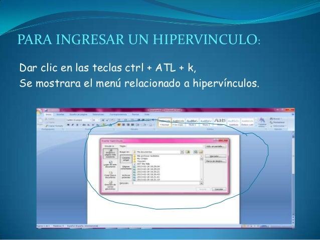 PARA INGRESAR UN HIPERVINCULO:Dar clic en las teclas ctrl + ATL + k,Se mostrara el menú relacionado a hipervínculos.