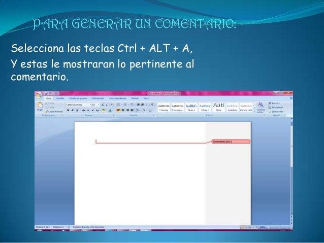 PARA GENERAR UN COMENTARIO:Selecciona las teclas Ctrl + ALT + A,Y estas le mostraran lo pertinente alcomentario.