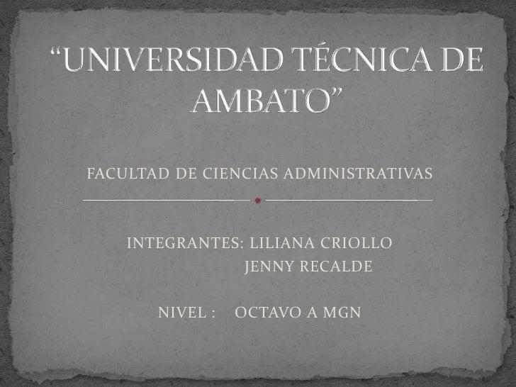 """""""UNIVERSIDAD TÉCNICA DE AMBATO""""<br />FACULTAD DE CIENCIAS ADMINISTRATIVAS <br />INTEGRANTES: LILIANA CRIOLLO<br />        ..."""