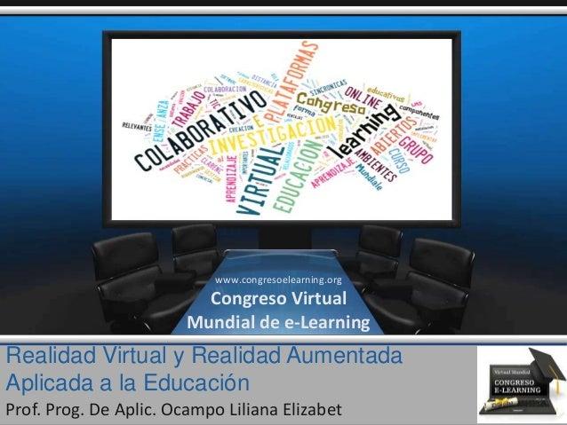 Realidad Virtual y Realidad Aumentada Aplicada a la Educación Prof. Prog. De Aplic. Ocampo Liliana Elizabet www.congresoel...