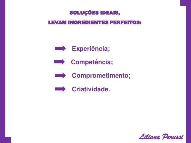 SOLUÇÕES IDEAIS, LEVAM INGREDIENTES PERFEITOS:  Experiência; Competência; Comprometimento; Criatividade.  Liliana Perussi