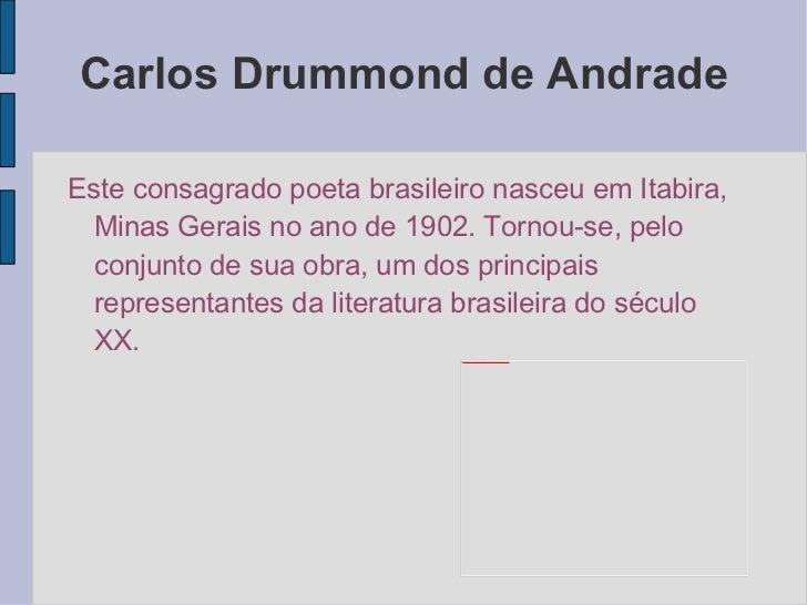 Carlos Drummond de Andrade <ul>Este consagrado poeta brasileiro nasceu em Itabira, Minas Gerais no ano de 1902. Tornou-se,...