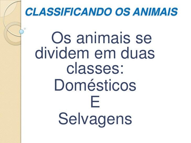 CLASSIFICANDO OS ANIMAIS   Os animais se dividem em duas      classes:    Domésticos         E     Selvagens