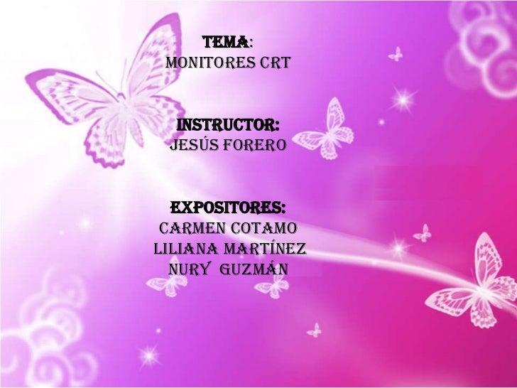 TEMA: <br />Monitores crt <br />instructor: <br />Jesús forero <br />Expositores:<br />Carmen cotamo<br /> Liliana Martíne...