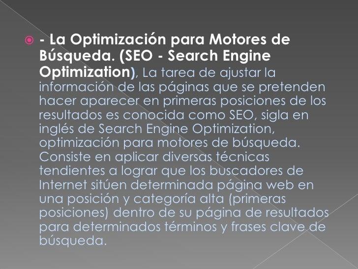 - La Optimización para Motores de Búsqueda. (SEO - Search Engine Optimization), La tarea de ajustar la información de las ...