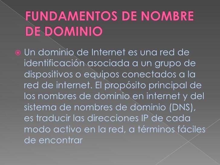 FUNDAMENTOS DE NOMBRE DE DOMINIO <br />Un dominio de Internet es una red de identificación asociada a un grupo de disposit...