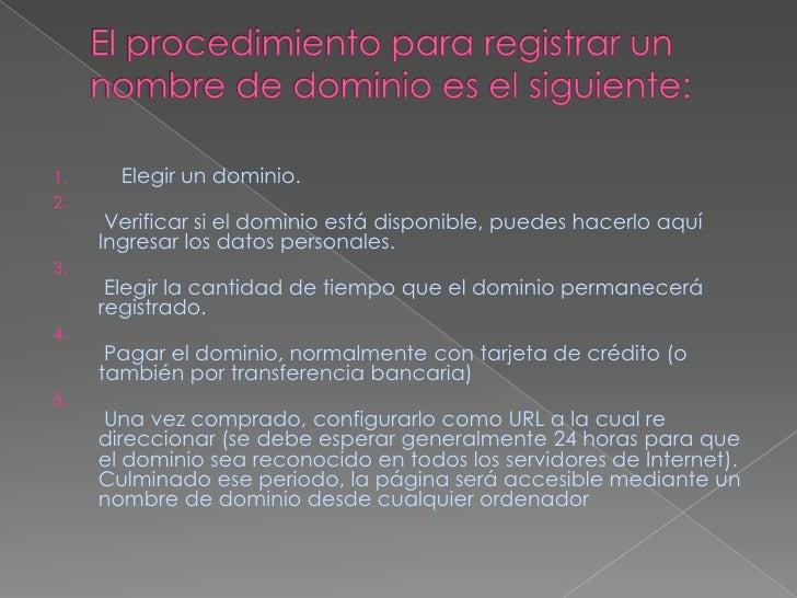 El procedimiento para registrar un nombre de dominio es el siguiente:<br />    Elegir un dominio.<br />Verificar si el dom...