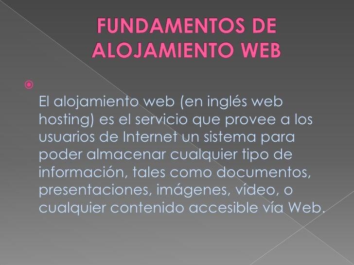 FUNDAMENTOS DE ALOJAMIENTO WEB<br />El alojamiento web (en inglés web hosting) es el servicio que provee a los usuarios de...