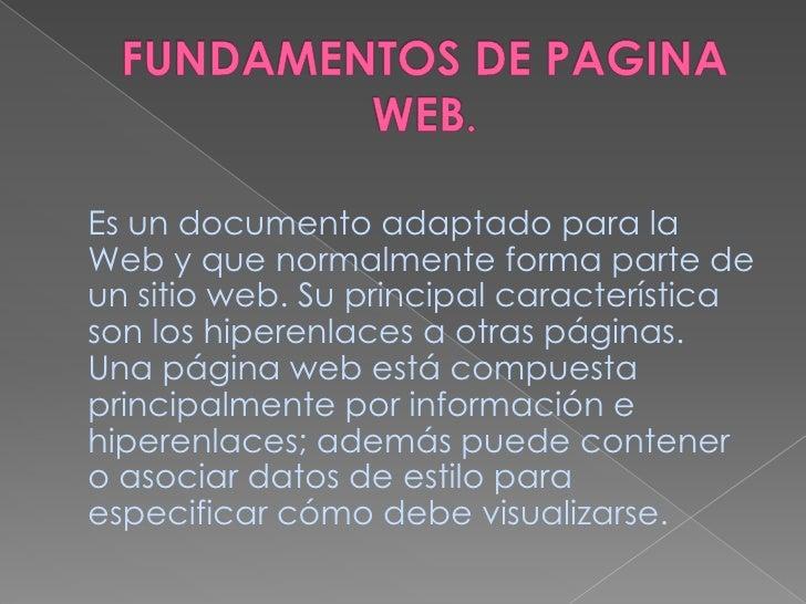 FUNDAMENTOS DE PAGINA WEB.<br />Es un documento adaptado para la Web y que normalmente forma parte de un sitio web. Su pri...