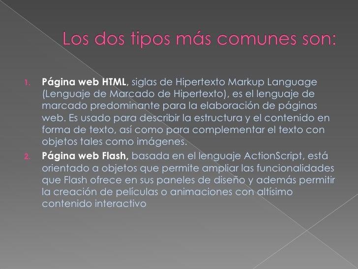 Los dos tipos más comunes son:<br />Página web HTML, siglas de Hipertexto Markup Language (Lenguaje de Marcado de Hipertex...