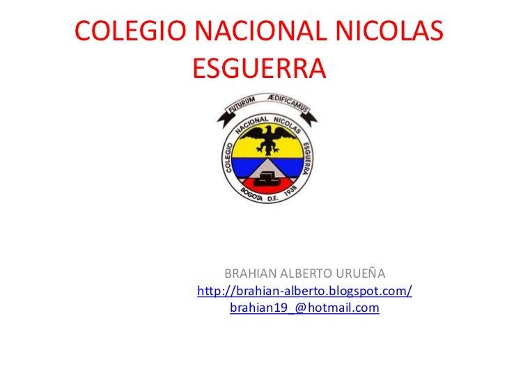 COLEGIO NACIONAL NICOLAS        ESGUERRA            BRAHIAN ALBERTO URUEÑA       http://brahian-alberto.blogspot.com/     ...