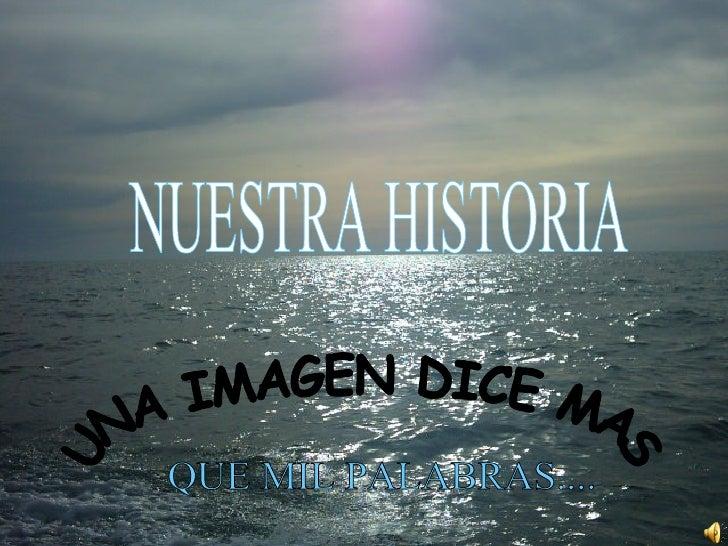 NUESTRA HISTORIA UNA IMAGEN DICE MAS QUE MIL PALABRAS....