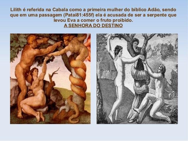Lilith é referida na Cabala como a primeira mulher do bíblico Adão, sendo que em uma passagem (Patai81:455f) ela é acusada...