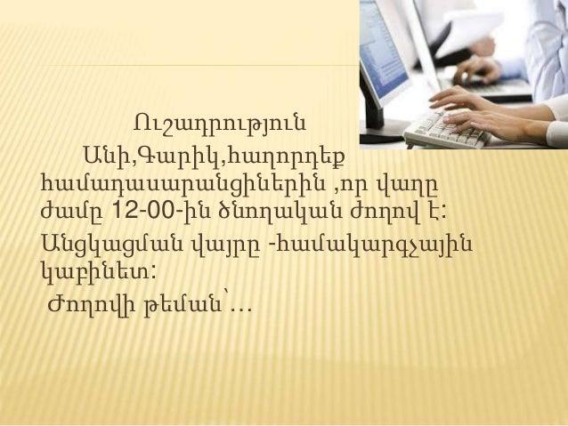 Ուշադրություն Անի,Գարիկ,հաղորդեք համադասարանցիներին ,որ վաղը ժամը 12-00-ին ծնողական ժողով է: Անցկացման վայրը -համակարգչայի...