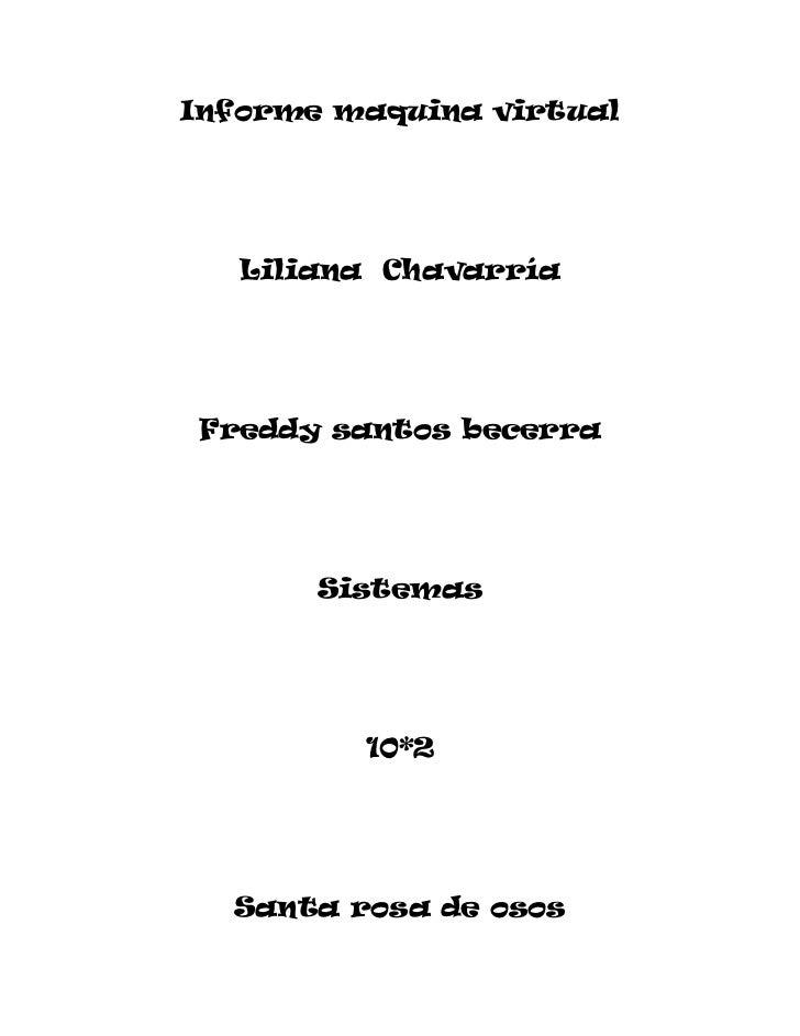 Informe maquina virtual<br />Liliana  Chavarría <br />Freddy santos becerra<br />Sistemas <br />10*2     <br />Santa rosa ...
