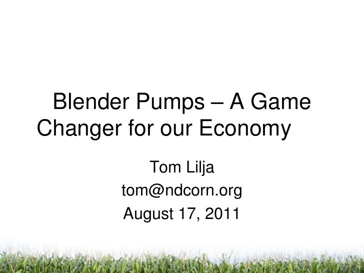 Blender Pumps – A Game Changer for our Economy<br />Tom Lilja<br />tom@ndcorn.org<br />August 17, 2011<br />