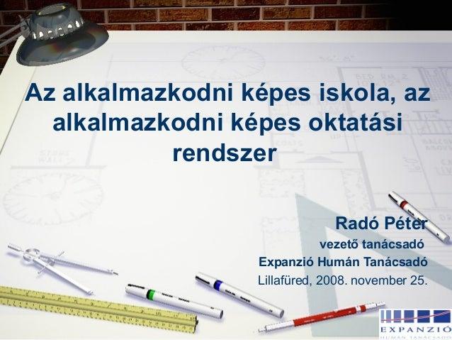 Az alkalmazkodni képes iskola, az alkalmazkodni képes oktatási rendszer Radó Péter vezető tanácsadó Expanzió Humán Tanácsa...