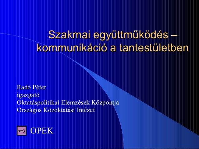 Szakmai együttműködés –Szakmai együttműködés – kommunikáció a tantestületbenkommunikáció a tantestületben Radó Péter igazg...