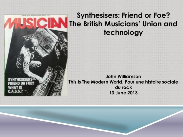 Synthesisers: Friend or Foe? The British Musicians' Union and technology John Williamson This Is The Modern World. Pour un...