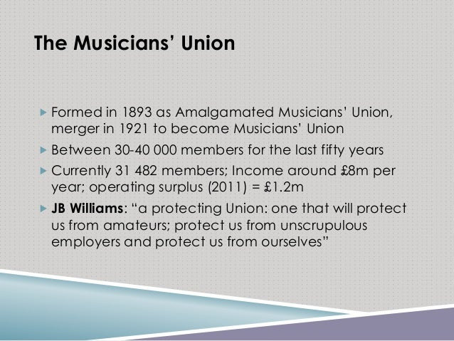 The Musicians' Union  Formed in 1893 as Amalgamated Musicians' Union, merger in 1921 to become Musicians' Union  Between...