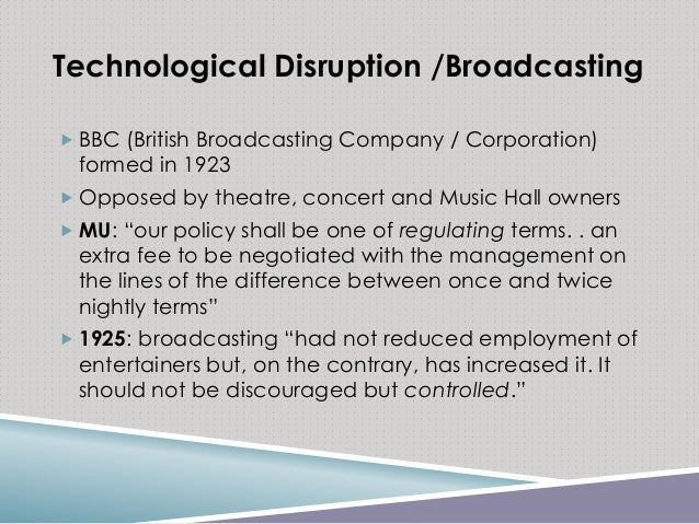 Technological Disruption / Broadcasting  BBC (British Broadcasting Company / Corporation) formed in 1923  Opposed by the...