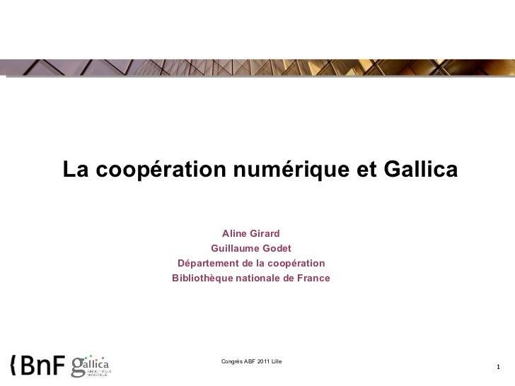 La coopération numérique et Gallica Aline Girard Guillaume Godet Département de la coopération Bibliothèque nationale de F...