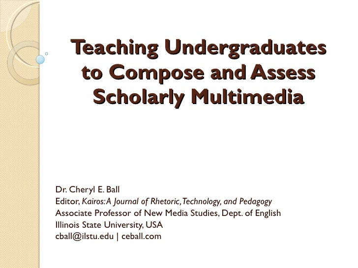 Teaching Undergraduates to Compose and Assess Scholarly Multimedia Dr. Cheryl E. Ball Editor,  Kairos: A Journal of Rhetor...