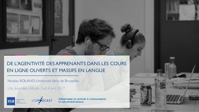 DE L'AGENTIVITÉ DES APPRENANTS DANS LES COURS EN LIGNE OUVERTS ET MASSIFS EN LANGUE Nicolas ROLAND, Université libre de Br...