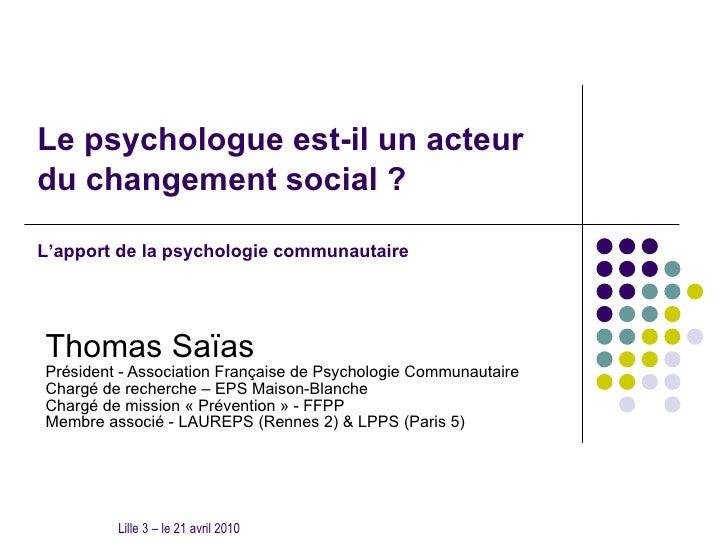 Le psychologue est-il un acteur du changement social ? Thomas Saïas Président - Association Française de Psychologie Commu...