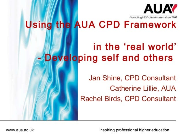 Using the AUA CPD Framework in the 'real world' - Developing self and others Jan Shine, CPD Consultant Catherine Lillie, A...