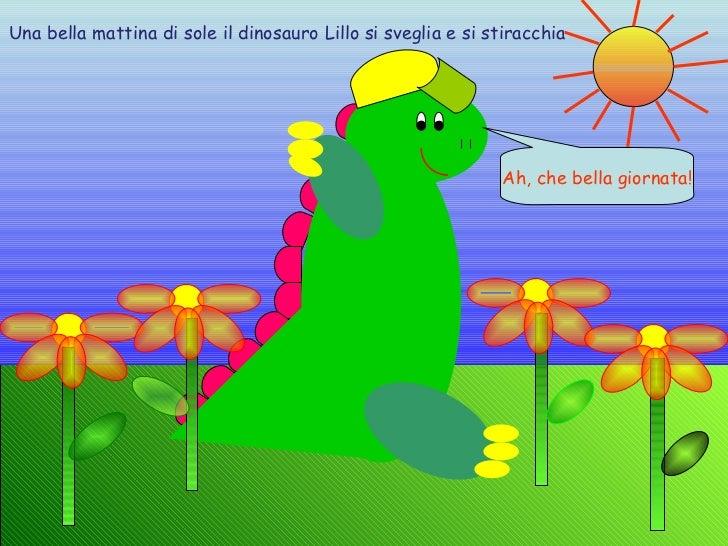 Una bella mattina di sole il dinosauro Lillo si sveglia e si stiracchia Ah, che bella giornata!