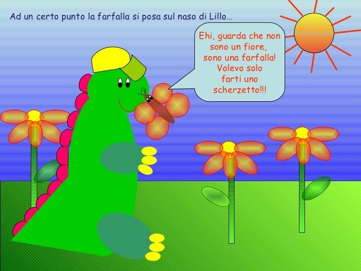 Ad un certo punto la farfalla si posa sul naso di Lillo… Ehi, guarda che non sono un fiore,  sono una farfalla! Volevo sol...