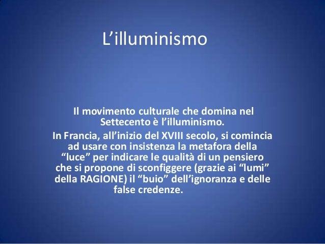L'illuminismoIl movimento culturale che domina nelSettecento è l'illuminismo.In Francia, all'inizio del XVIII secolo, si c...