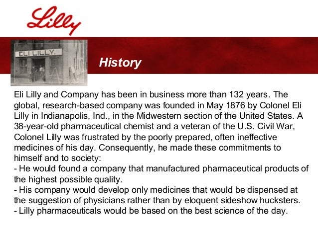 working for eli lilly company Eli lilly (july 8, 1838 - june 6, 1898) was an american soldier, pharmacist, chemist, and businessman who founded the eli lilly and company pharmaceutical corporation  lilly enlisted in the union army during the american civil war and recruited a company of men to serve with him in the 18th independent battery indiana light artille.