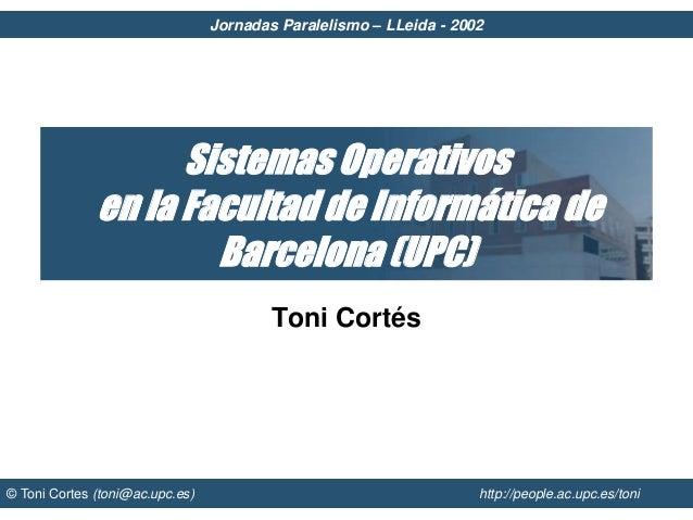 Jornadas Paralelismo – LLeida - 2002 © Toni Cortes (toni@ac.upc.es) http://people.ac.upc.es/toni Sistemas Operativos en la...