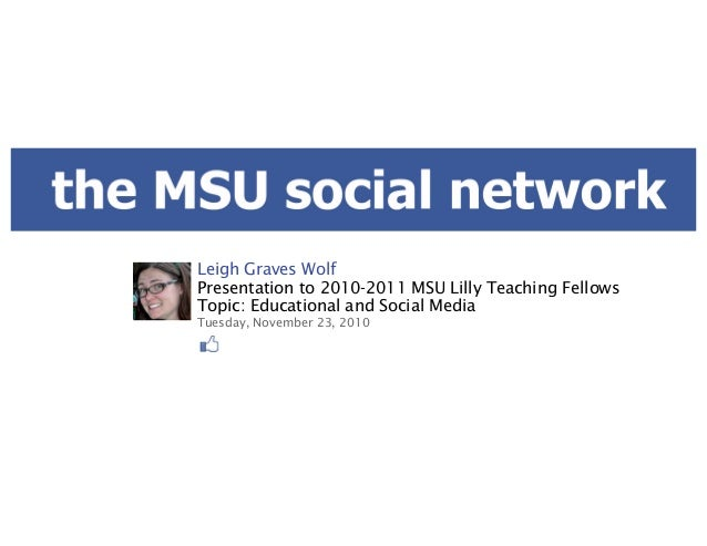 Leigh Graves Wolf Presentation to 2010-2011 MSU Lilly Teaching Fellows Topic: Educational and Social Media Tuesday, Novemb...