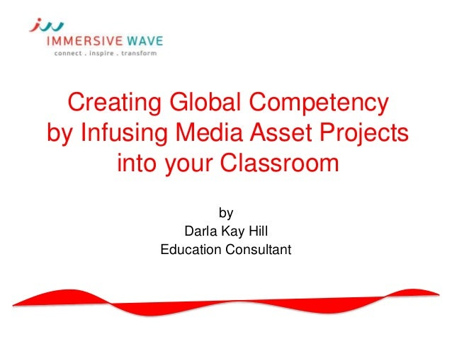 Creating Global Competency by Infusing Media Asset Projects into your Classroom by Darla Kay Hill Education Consultant
