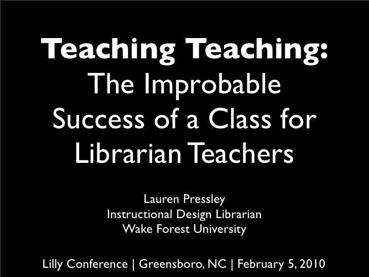 Teaching Teaching:     The Improbable  Success of a Class for    Librarian Teachers                   Lauren Pressley     ...