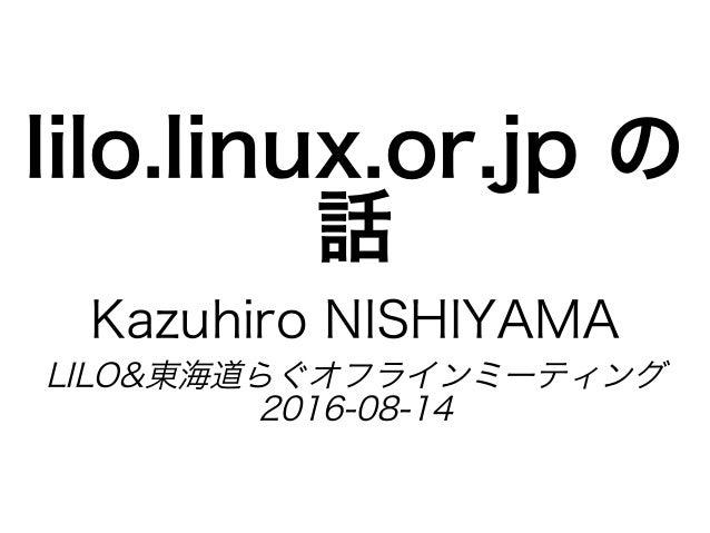 lilo.linux.or.jp�の 話 Kazuhiro�NISHIYAMA LILO&東海道らぐオフラインミーティング 2016-08-14