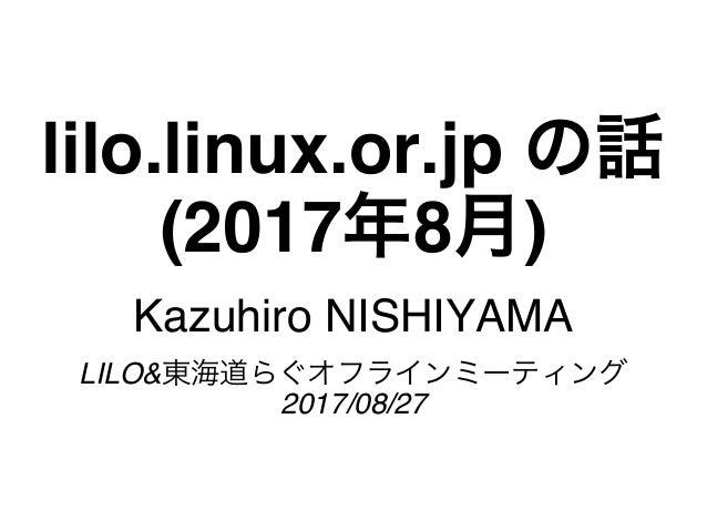 lilo.linux.or.jp の話 (2017年8月) Kazuhiro NISHIYAMA LILO&東海道らぐオフラインミーティング 2017/08/27