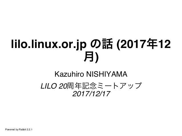 lilo.linux.or.jp の話 (2017年12 月) Kazuhiro NISHIYAMA LILO 20周年記念ミートアップ 2017/12/17 Powered by Rabbit 2.2.1