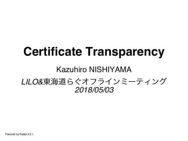 Certificate Transparency Kazuhiro NISHIYAMA LILO&東海道らぐオフラインミーティング 2018/05/03 Powered by Rabbit 2.2.1