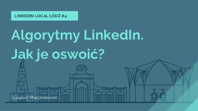 Algorytmy LinkedIn. Jak je oswoić? Grzegorz Miecznikowski LINKEDIN LOCAL ŁÓDŹ #4