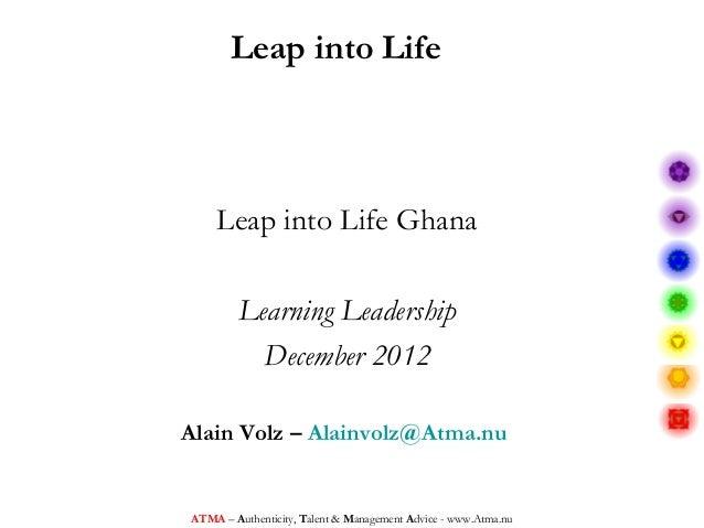 Leap into Life    Leap into Life Ghana        Learning Leadership          December 2012Alain Volz – Alainvolz@Atma.nuATMA...
